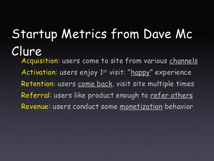 Startup Metrics from Dave Mc Clure <ul><li>Acquisition : users come to site from various  channels </li></ul><ul><li>Activ...