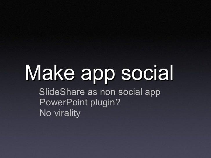 Make app social <ul><li>SlideShare as non social app </li></ul><ul><ul><li>PowerPoint plugin? </li></ul></ul><ul><ul><li>N...