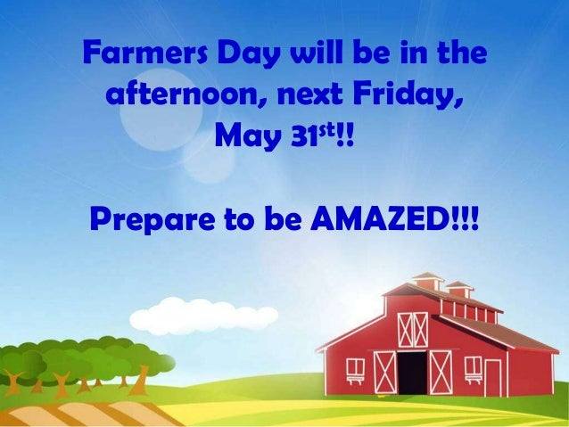 Farmers Day will be in theafternoon, next Friday,May 31st!!Prepare to be AMAZED!!!