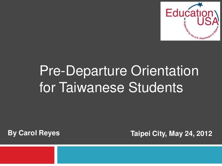 Pre-Departure Orientation        for Taiwanese StudentsBy Carol Reyes        Taipei City, May 24, 2012