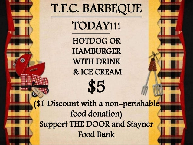 T.F.C. BARBEQUE TODAY!!! HOTDOG OR HAMBURGER WITH DRINK & ICE CREAM $5 ($1 Discount with a non-perishable food donation) S...