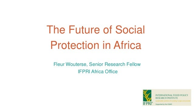 The Future of Social Protection in Africa Fleur Wouterse, Senior Research Fellow IFPRI Africa Office