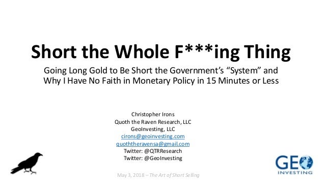 "Short the Whole F***ing Thing Going Long Gold to Be Short the Government's ""System"" and Why I Have No Faith in Monetary Po..."