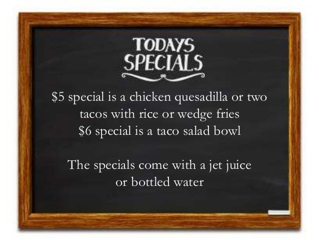 $5 special is a chicken quesadilla or two tacos with rice or wedge fries $6 special is a taco salad bowl The specials come...