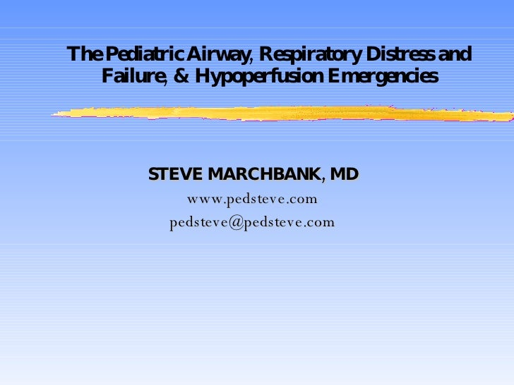 The Pediatric Airway, Respiratory Distress and Failure, & Hypoperfusion Emergencies STEVE MARCHBANK, MD www.pedsteve.com [...