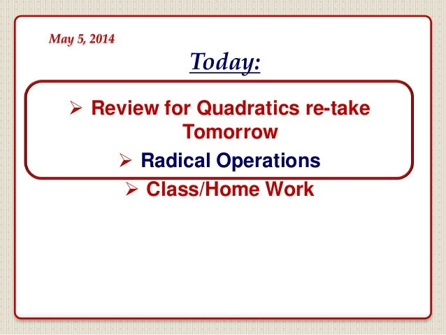  Review for Quadratics re-take Tomorrow  Radical Operations  Class/Home Work Today: May 5, 2014