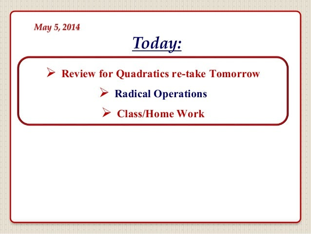  Review for Quadratics re-take Tomorrow  Radical Operations  Class/Home Work Today: May 5, 2014