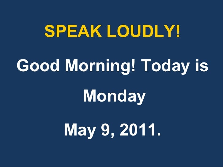 <ul><li>SPEAK LOUDLY! </li></ul><ul><li>Good Morning! Today is Monday  </li></ul><ul><li>May 9, 2011. </li></ul>