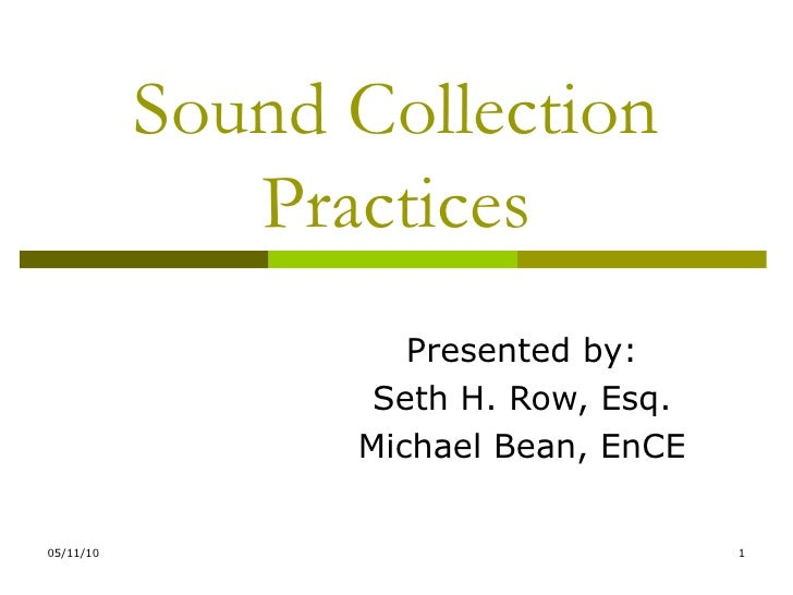 Sound Collection Practices Presented by: Seth H. Row, Esq. Michael Bean, EnCE