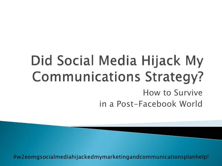 Did Social Media Hijack My Communications Strategy?<br />How to Survive <br />in a Post-Facebook World<br />#w2eomgsocialm...