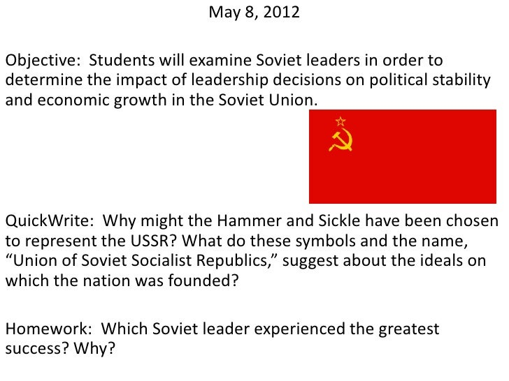 May 8, 2012Objective: Students will examine Soviet leaders in order todetermine the impact of leadership decisions on poli...