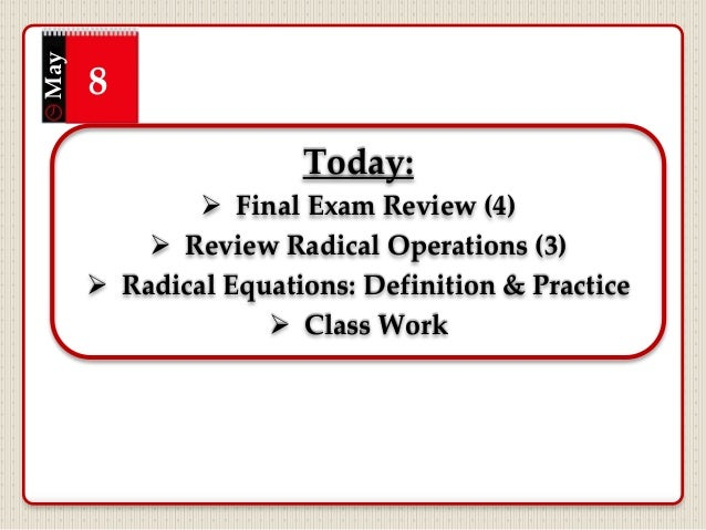 Today:  Final Exam Review (4)  Review Radical Operations (3)  Radical Equations: Definition & Practice  Class Work May...