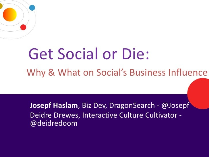 Get Social or Die:     Why & What on Social's Business Influence      Josepf Haslam, Biz Dev, DragonSearch - @Josepf      ...