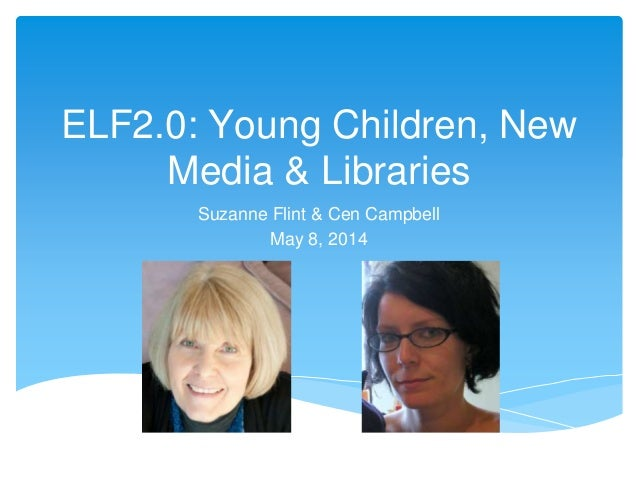 ELF2.0: Young Children, New Media & Libraries Suzanne Flint & Cen Campbell May 8, 2014
