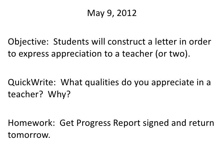 May 9, 2012Objective: Students will construct a letter in orderto express appreciation to a teacher (or two).QuickWrite: W...