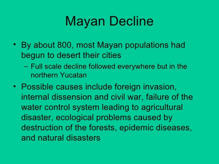 the fall of the mayan civilization Every civilization has its rise and fall but no culture has fallen quite like the maya empire, seemingly swallowed by the jungle after centuries of urban, cultural, intellectual, and agricultural evolution what went wrong the latest discoveries point not to a cataclysmic eruption, quake, or plague but rather to.