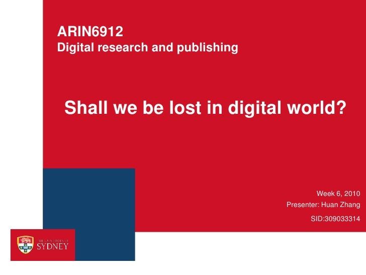 ARIN6912Digital research and publishing<br />Shall we be lost in digital world?<br />Week 6, 2010<br />Presenter: Huan Zha...