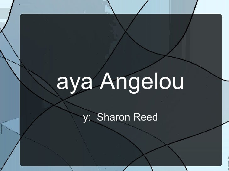 Maya Angelou By:  Sharon Reed