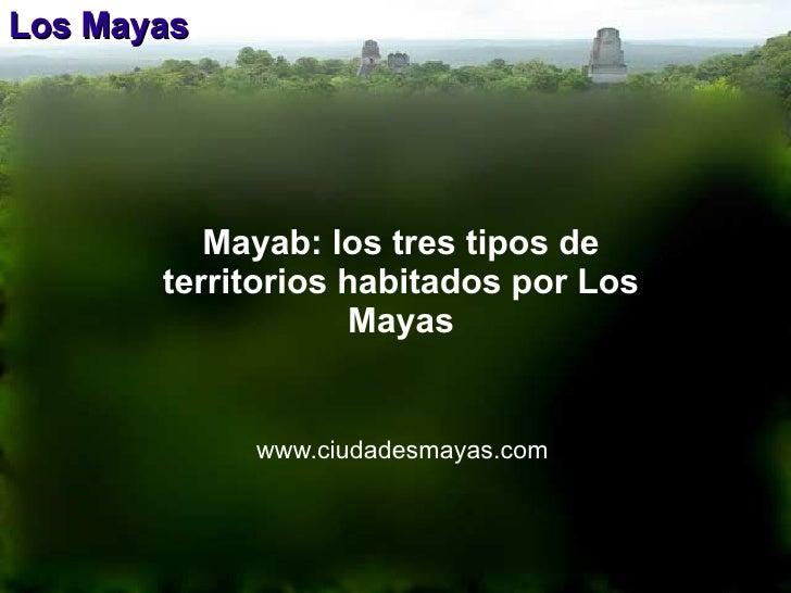 Los Mayas www.ciudadesmayas.com Mayab: los tres tipos de territorios habitados por Los Mayas