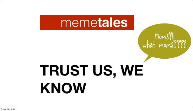 TRUST US, WEKNOWMoms?!!what moms????Friday, May 3, 13