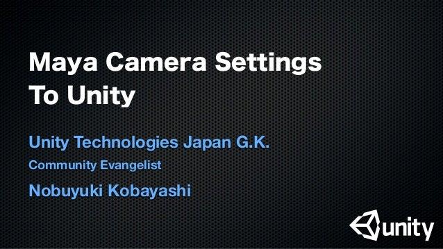 Maya Camera Settings To Unity Unity Technologies Japan G.K. Community Evangelist Nobuyuki Kobayashi