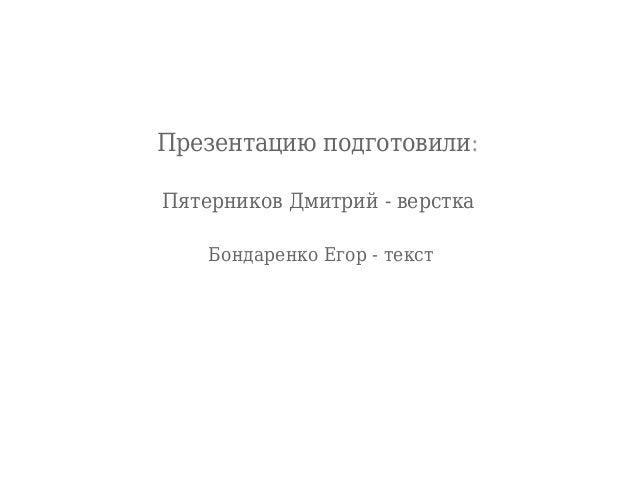 Презентацию подготовили: Пятерников Дмитрий - верстка Бондаренко Егор - текст