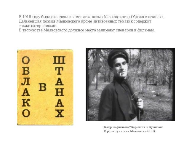 В 1915 году была окончена знаменитая поэма Маяковского «Облако в штанах». Дальнейшая поэзия Маяковского кроме антивоенных ...