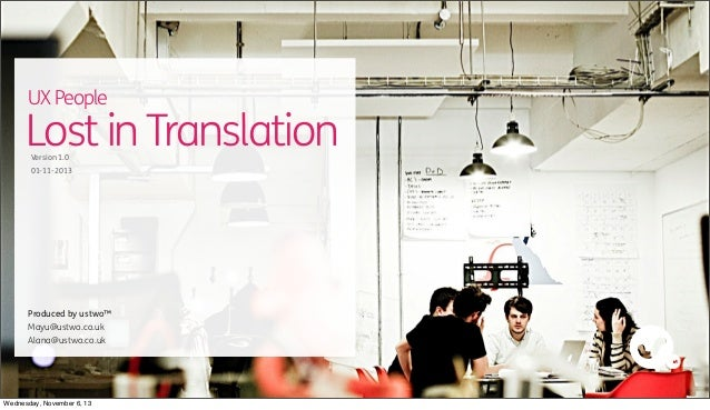 UX People  Lost in Translation Version 1.0  01-11-2013  Text  Produced by ustwo™ Mayu@ustwo.co.uk Alana@ustwo.co.uk  Wedne...