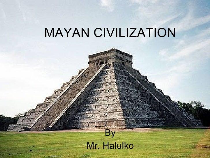 MAYAN CIVILIZATION By Mr. Halulko