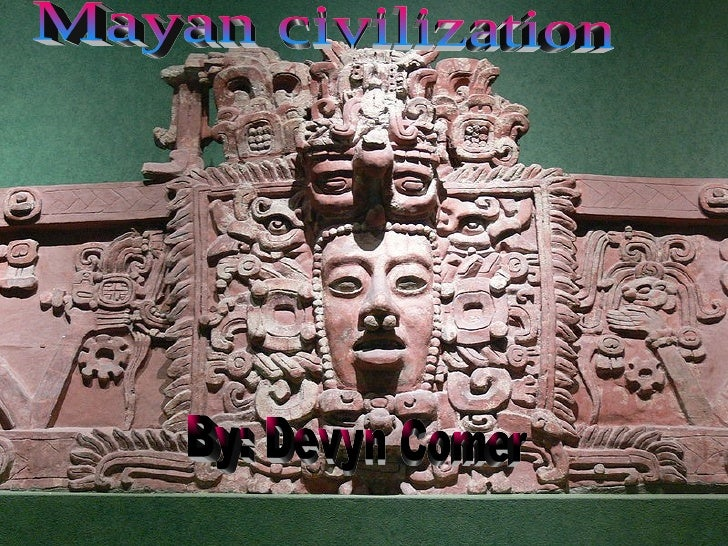Mayan civilization By: Devyn Comer