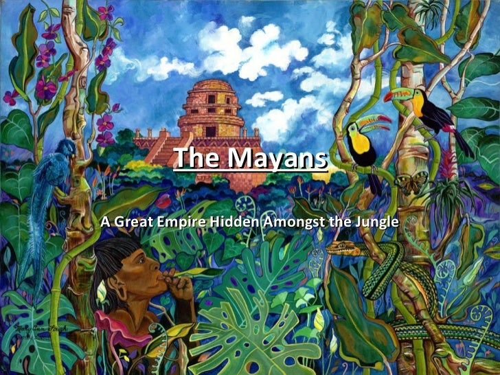 The Mayans A Great Empire Hidden Amongst the Jungle