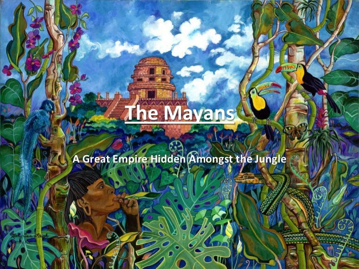 The Mayans<br />A Great Empire Hidden Amongst the Jungle<br />