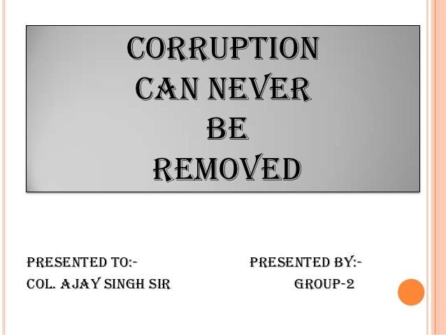 CORRUPTION             CAN NEVER                 BE              REMOVEDPresented to:-        presented by:-Col. Ajay Sing...
