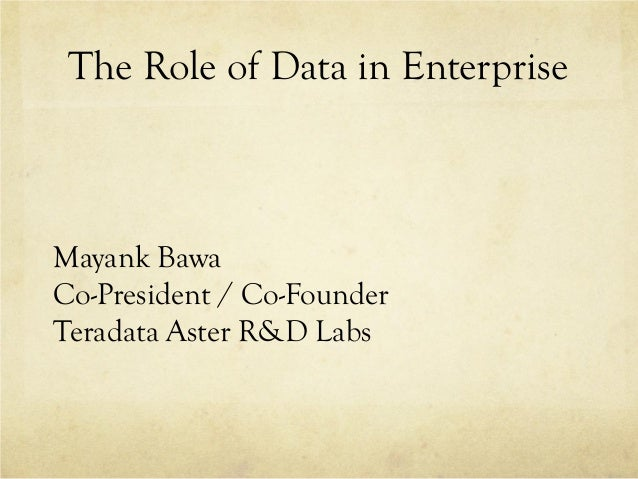 The Role of Data in EnterpriseMayank BawaCo-President / Co-FounderTeradata Aster R&D Labs