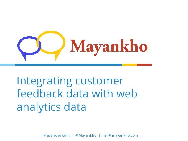 Mayankho.com | @Mayankho | mail@mayankho.com Integrating customer feedback data with web analytics data