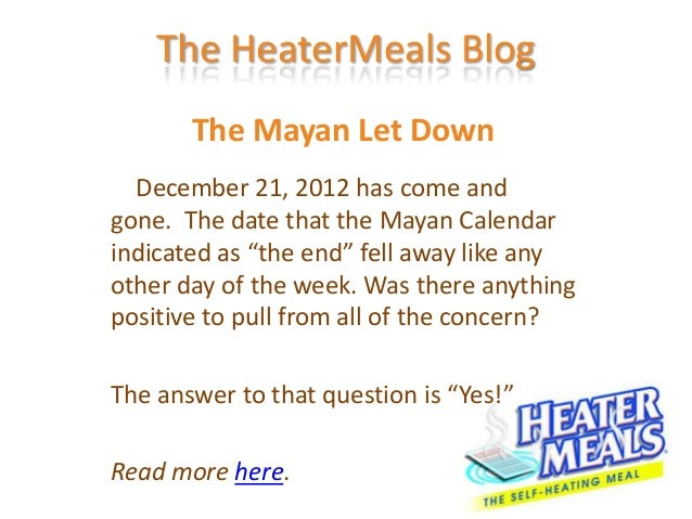 The HeaterMeals Blog       The Mayan Let Down  December 21, 2012 has come andgone. The date that the Mayan Calendarindicat...