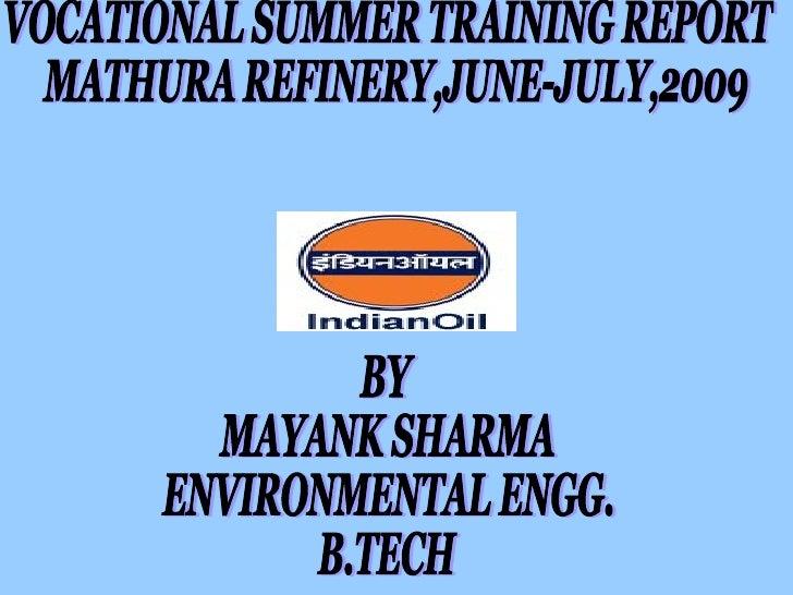 VOCATIONAL SUMMER TRAINING REPORT  MATHURA REFINERY,JUNE-JULY,2009 BY  MAYANK SHARMA ENVIRONMENTAL ENGG. B.TECH