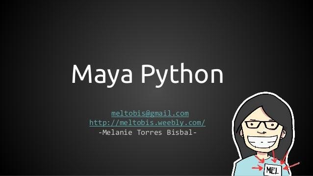 Maya Python meltobis@gmail.com http://meltobis.weebly.com/ -Melanie Torres Bisbal-