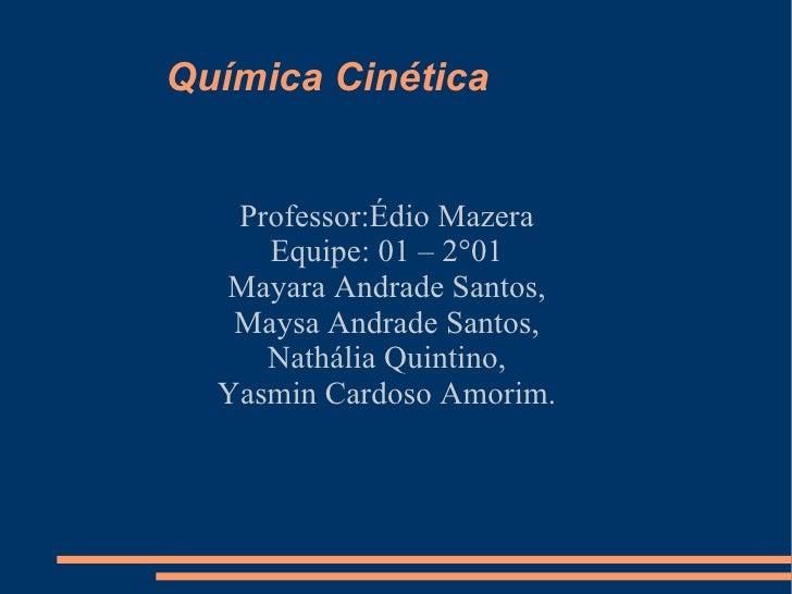 Química Cinética Professor:Édio Mazera Equipe: 01 – 2°01 Mayara Andrade Santos, Maysa Andrade Santos, Nathália Quintino, Y...