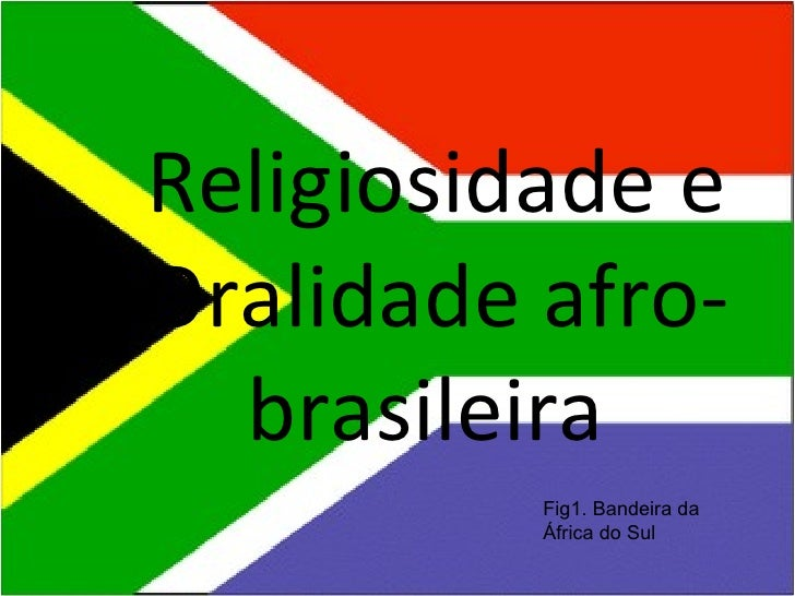Religiosidade eOralidade afro-  brasileira          Fig1. Bandeira da          África do Sul