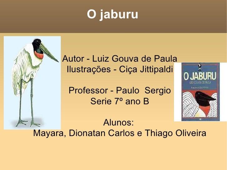 O jaburu <ul><ul><li>Autor - Luiz Gouva de Paula </li></ul></ul><ul><ul><li>Ilustrações - Ciça Jittipaldi </li></ul></ul><...