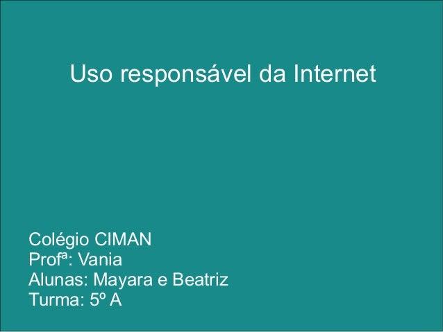 Uso responsável da Internet Colégio CIMAN Profª: Vania Alunas: Mayara e Beatriz Turma: 5º A