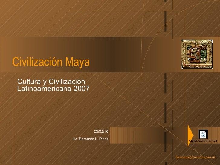 Civilización Maya Cultura y Civilización Latinoamericana 2007 25/02/10 Lic. Bernardo L. Picos