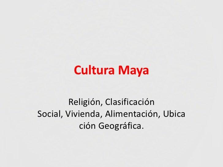 Cultura Maya         Religión, ClasificaciónSocial, Vivienda, Alimentación, Ubica            ción Geográfica.