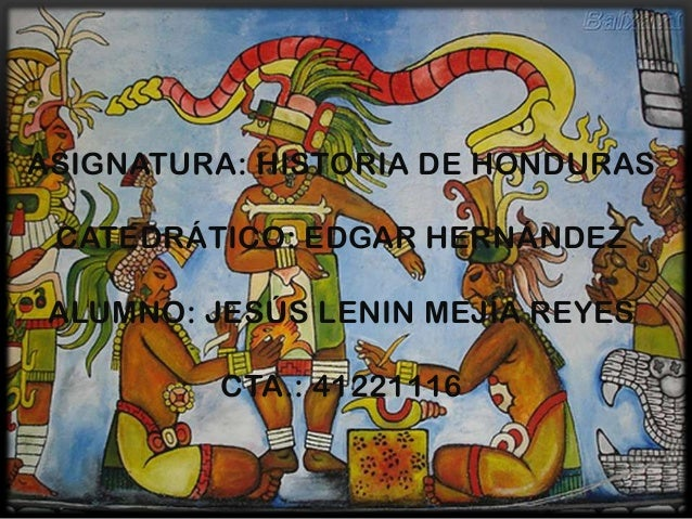ASIGNATURA: HISTORIA DE HONDURAS CATEDRÁTICO: EDGAR HERNÁNDEZ ALUMNO: JESÚS LENIN MEJÍA REYES          CTA.: 41221116
