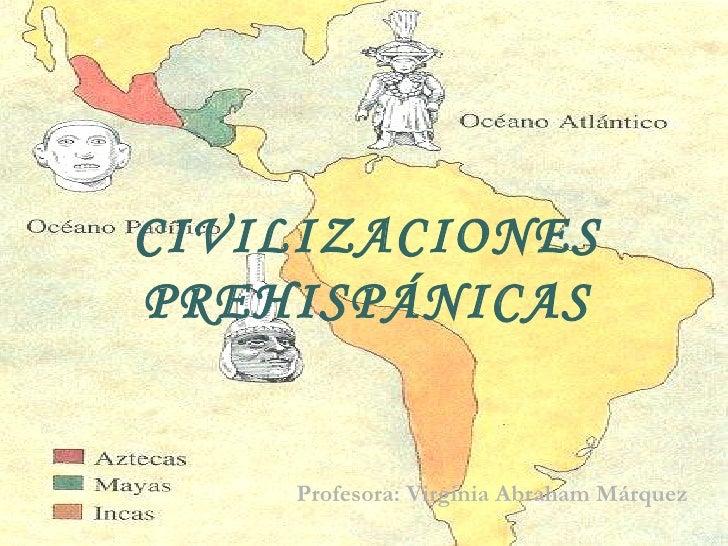 CIVILIZACIONES PREHISPÁNICAS Profesora: Virginia Abraham Márquez