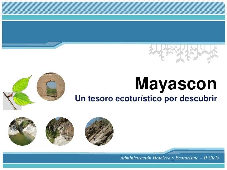 MayasconUn tesoro ecoturístico por descubrir<br />Administración Hotelera y Ecoturismo – II Ciclo<br />