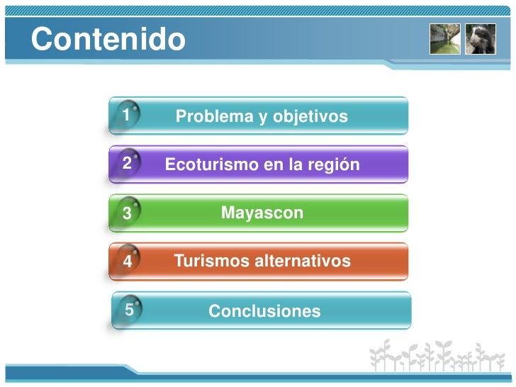 Contenido<br />1<br />Problema y objetivos<br />2<br />Ecoturismo en la región<br />Mayascon<br />3<br />Turismosalternati...