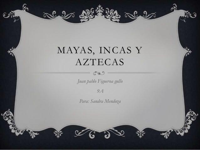 MAYAS, INCAS Y AZTECAS Juan pablo Figueroa gullo 9A Para: Sandra Mendoza