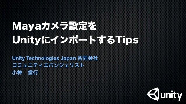 Mayaカメラ設定をUnityにインポートするTipsUnity Technologies Japan 合同会社コミュニティエバンジェリスト小林信行